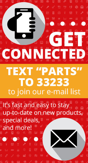 Get Connected! Text PARTS to 33233 to join our e-mail list. It's fast and easy to stay up-to-date on new products, special deals, and more!